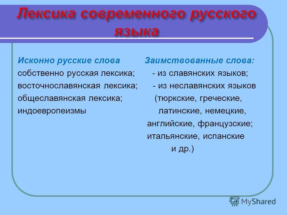 Исконно русские слова Заимствованные слова: собственно русская лексика; - из славянских языков; восточнославянская лексика; - из неславянских языков общеславянская лексика; (тюркские, греческие, индоевропеизмы латинские, немецкие, английские, француз
