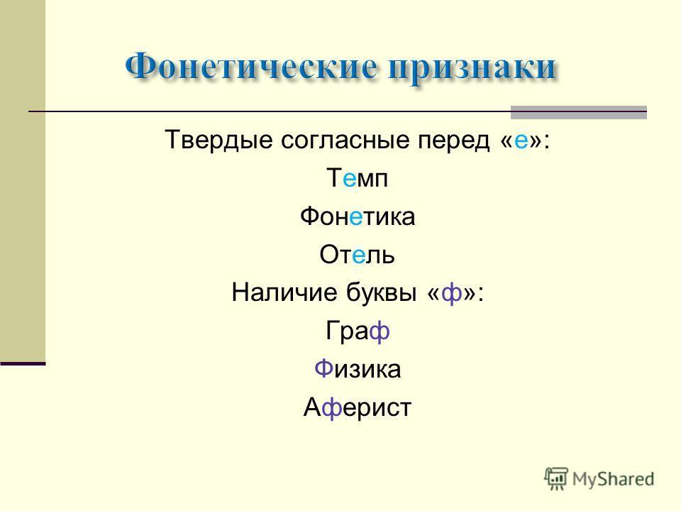 Твердые согласные перед «е»: Темп Фонетика Отель Наличие буквы «ф»: Граф Физика Аферист