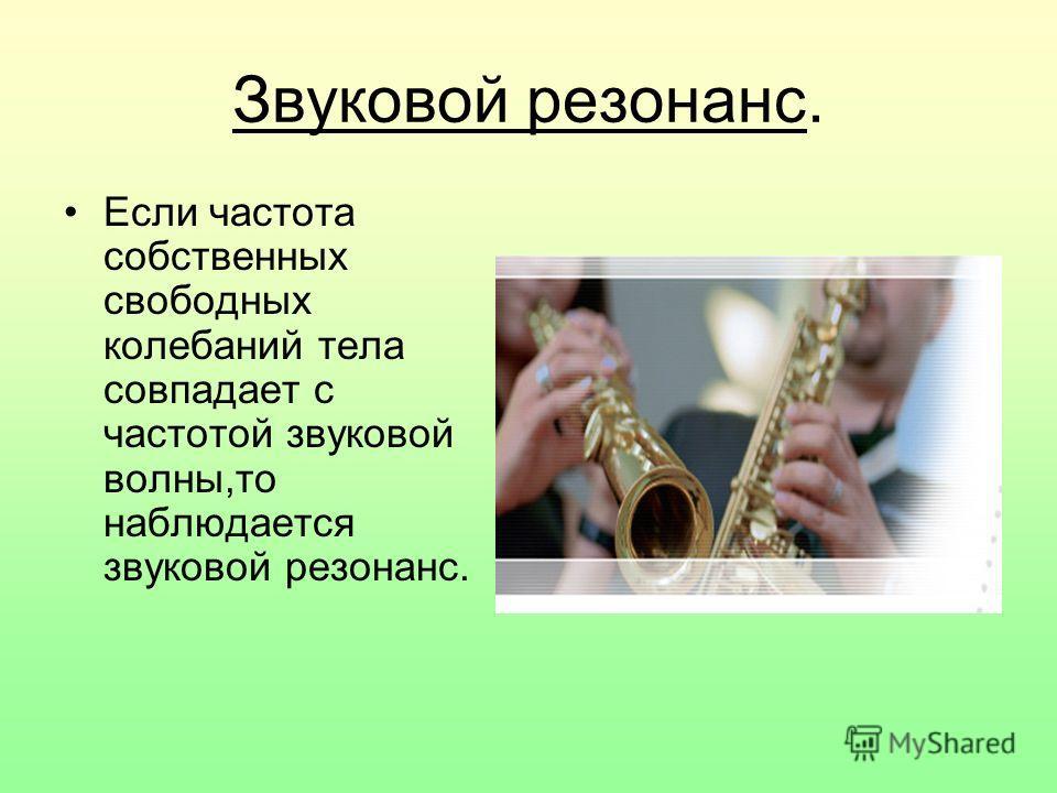 Звуковой резонанс. Если частота собственных свободных колебаний тела совпадает с частотой звуковой волны,то наблюдается звуковой резонанс.