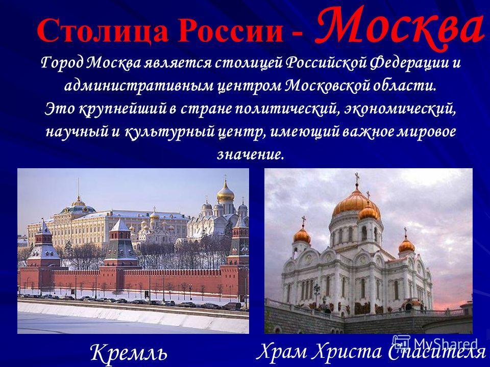 Столица России - Москва Храм Христа Спасителя Кремль Город Москва является столицей Российской Федерации и административным центром Московской области. Это крупнейший в стране политический, экономический, научный и культурный центр, имеющий важное ми