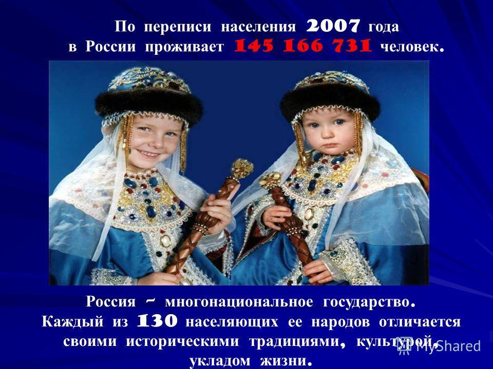 По переписи населения 2007 года в России проживает 145 166 731 человек. Россия – многонациональное государство. Каждый из 130 населяющих ее народов отличается своими историческими традициями, культурой, укладом жизни.