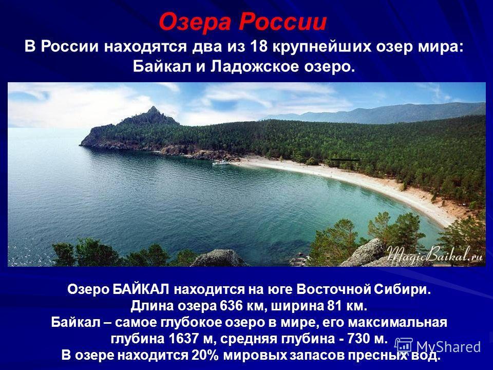 Озера России В России находятся два из 18 крупнейших озер мира: Байкал и Ладожское озеро. Озеро БАЙКАЛ находится на юге Восточной Сибири. Длина озера 636 км, ширина 81 км. Байкал – самое глубокое озеро в мире, его максимальная глубина 1637 м, средняя