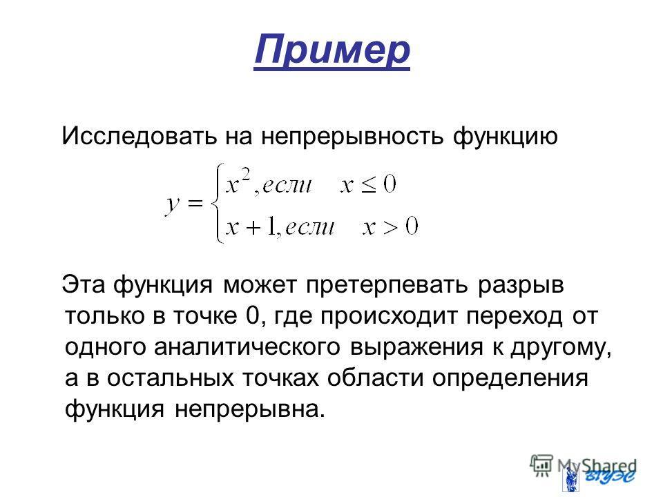 Пример Исследовать на непрерывность функцию Эта функция может претерпевать разрыв только в точке 0, где происходит переход от одного аналитического выражения к другому, а в остальных точках области определения функция непрерывна.