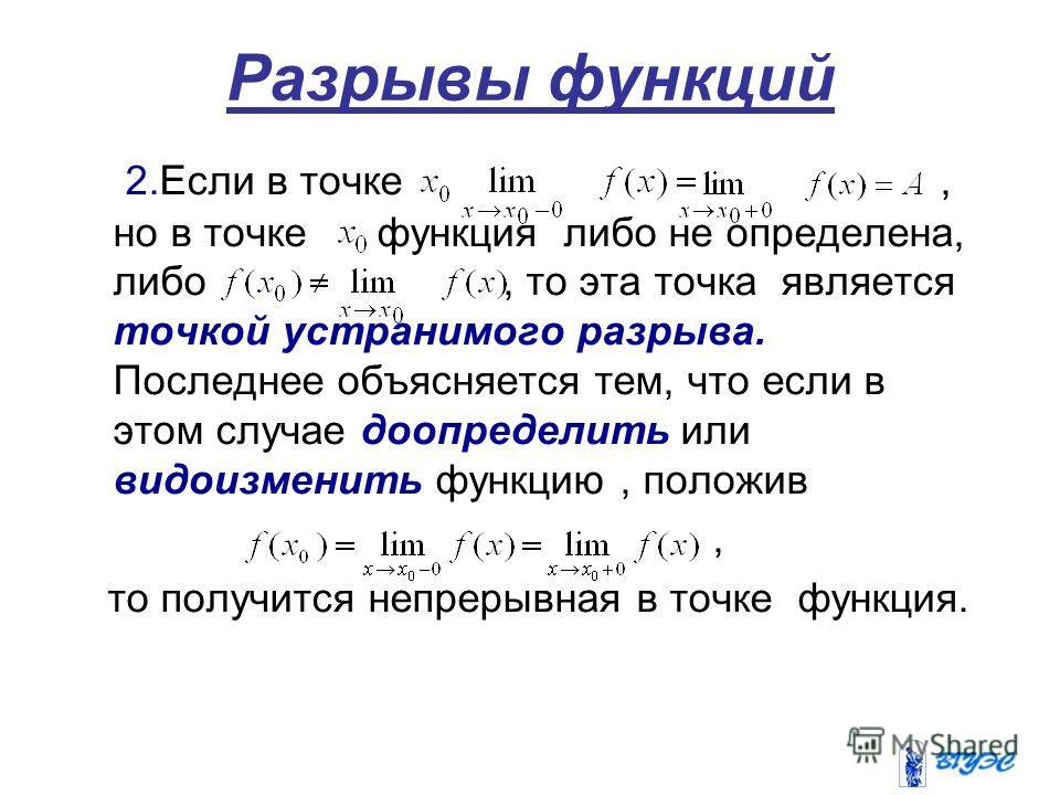 Разрывы функций 2.Если в точке, но в точке функция либо не определена, либо, то эта точка является точкой устранимого разрыва. Последнее объясняется тем, что если в этом случае доопределить или видоизменить функцию, положив, то получится непрерывная