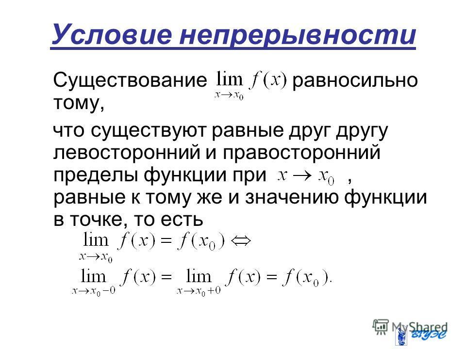 Условие непрерывности Существование равносильно тому, что существуют равные друг другу левосторонний и правосторонний пределы функции при, равные к тому же и значению функции в точке, то есть