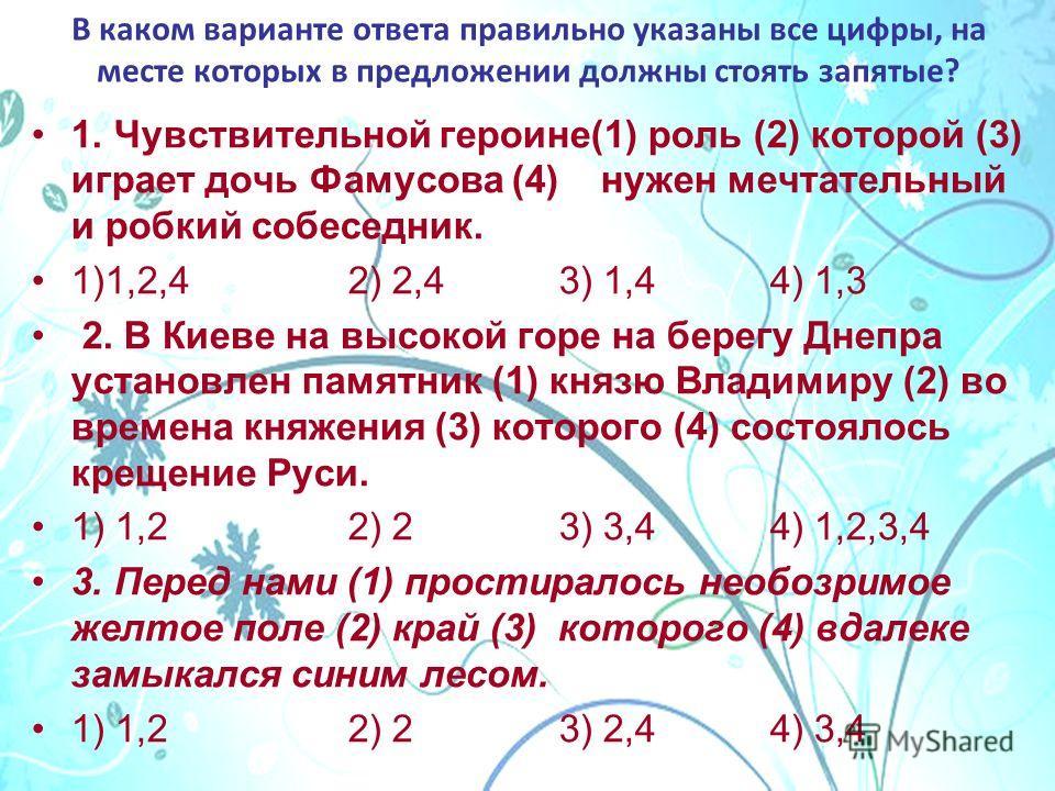 В каком варианте ответа правильно указаны все цифры, на месте которых в предложении должны стоять запятые? 1. Чувствительной героине(1) роль (2) которой (3) играет дочь Фамусова (4) нужен мечтательный и робкий собеседник. 1)1,2,42) 2,43) 1,44) 1,3 2.