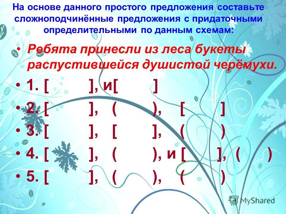 На основе данного простого предложения составьте сложноподчинённые предложения с придаточными определительными по данным схемам: Ребята принесли из леса букеты распустившейся душистой черёмухи. 1. [ ], и[ ] 2. [ ], ( ), [ ] 3. [ ], [ ], ( ) 4. [ ], (