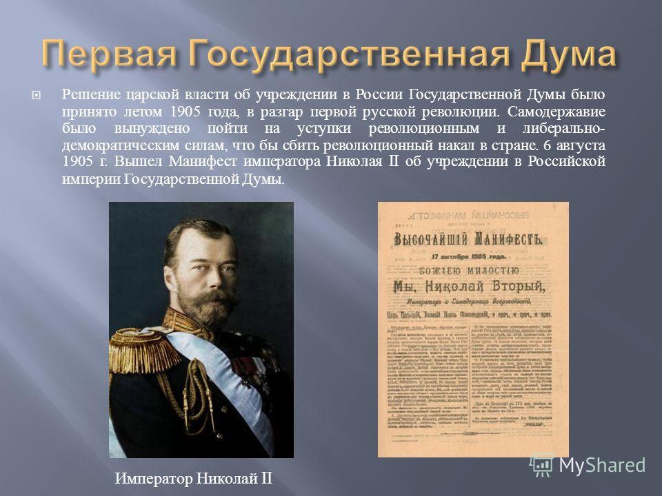 Решение царской власти об учреждении в России Государственной Думы было принято летом 1905 года, в разгар первой русской революции. Самодержавие было вынуждено пойти на уступки революционным и либерально - демократическим силам, что бы сбить революци