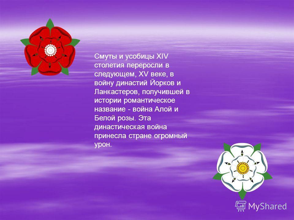 Смуты и усобицы XIV столетия переросли в следующем, XV веке, в войну династий Йорков и Ланкастеров, получившей в истории романтическое название - война Алой и Белой розы. Эта династическая война принесла стране огромный урон.