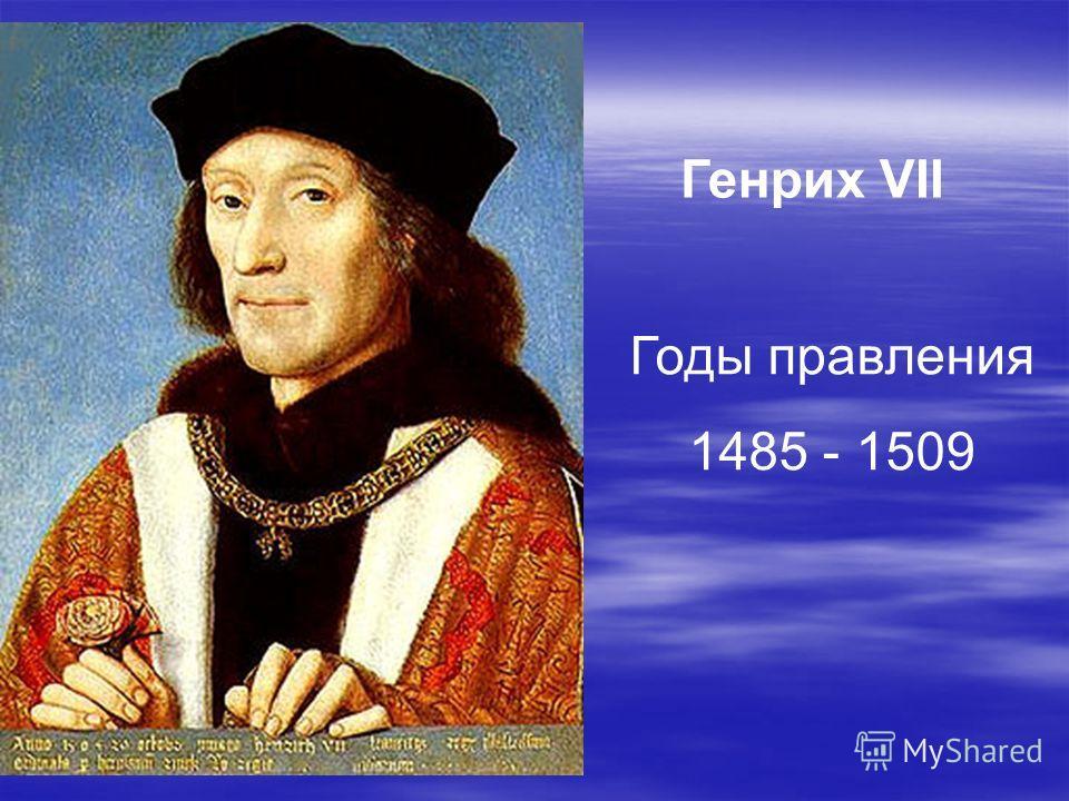 Генрих VII Годы правления 1485 - 1509