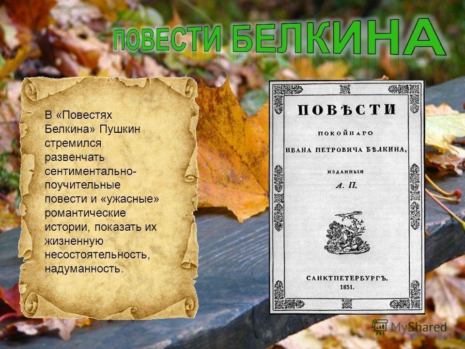 В «Повестях Белкина» Пушкин стремился развенчать сентиментально- поучительные повести и «ужасные» романтические истории, показать их жизненную несостоятельность, надуманность.
