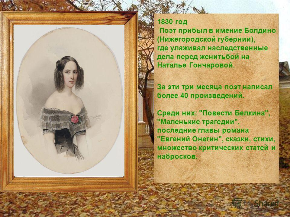 1830 год Поэт прибыл в имение Болдино (Нижегородской губернии), где улаживал наследственные дела перед женитьбой на Наталье Гончаровой. За эти три месяца поэт написал более 40 произведений. Среди них: