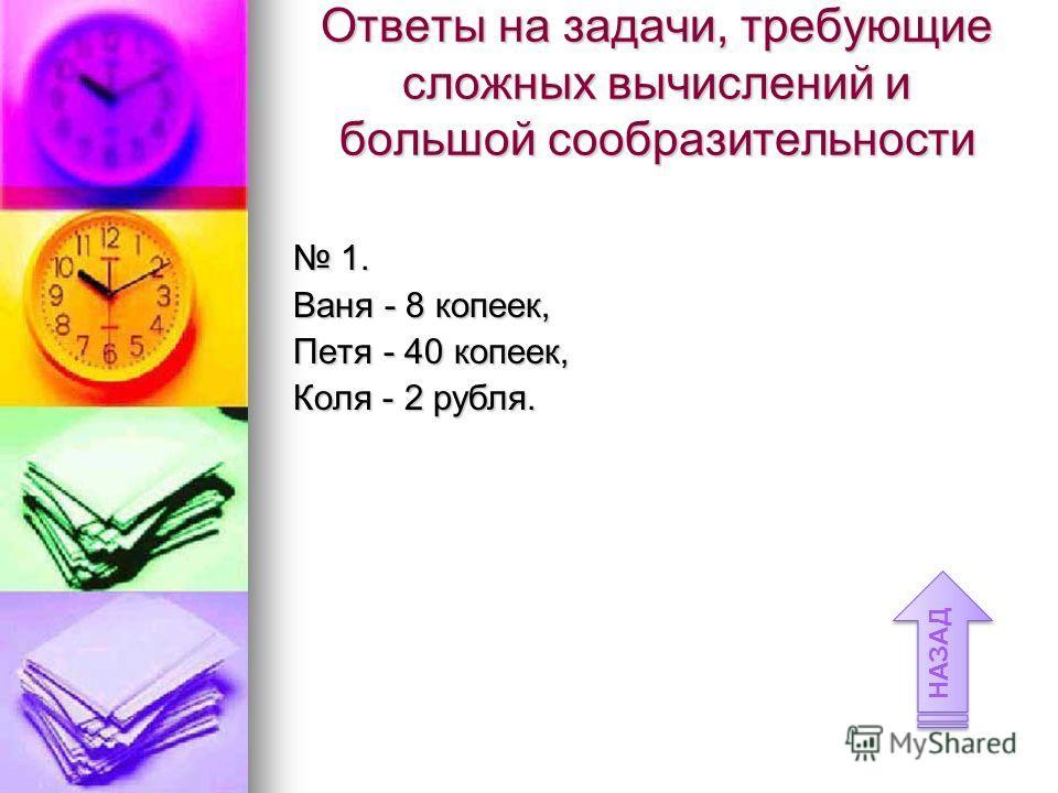 1. 1. Ваня - 8 копеек, Петя - 40 копеек, Коля - 2 рубля. Ответы на задачи, требующие сложных вычислений и большой сообразительности НАЗАД