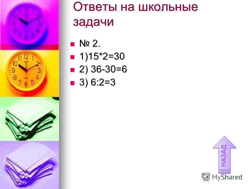 Ответы на школьные задачи 2. 2. 1)15*2=30 1)15*2=30 2) 36-30=6 2) 36-30=6 3) 6:2=3 3) 6:2=3 НАЗАД