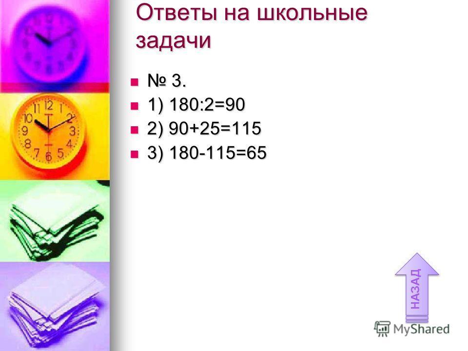 Ответы на школьные задачи 3. 3. 1) 180:2=90 1) 180:2=90 2) 90+25=115 2) 90+25=115 3) 180-115=65 3) 180-115=65 НАЗАД