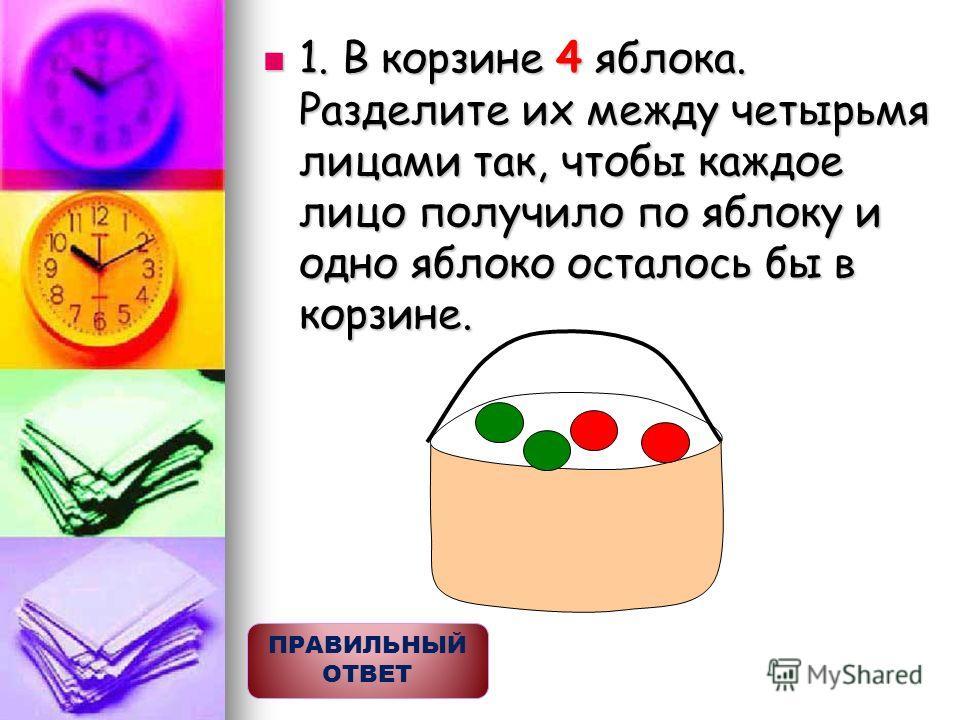 1. В корзине 4 яблока. Разделите их между четырьмя лицами так, чтобы каждое лицо получило по яблоку и одно яблоко осталось бы в корзине. 1. В корзине 4 яблока. Разделите их между четырьмя лицами так, чтобы каждое лицо получило по яблоку и одно яблоко