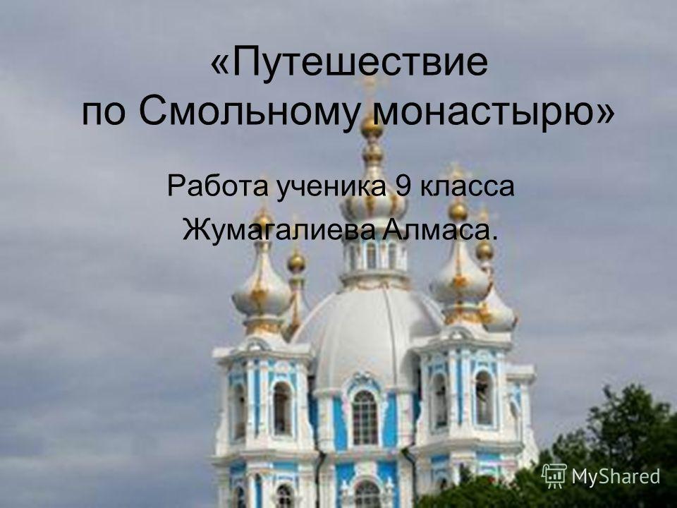 «Путешествие по Смольному монастырю» Работа ученика 9 класса Жумагалиева Алмаса.