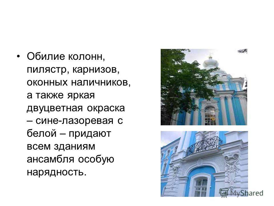 Обилие колонн, пилястр, карнизов, оконных наличников, а также яркая двуцветная окраска – сине-лазоревая с белой – придают всем зданиям ансамбля особую нарядность.