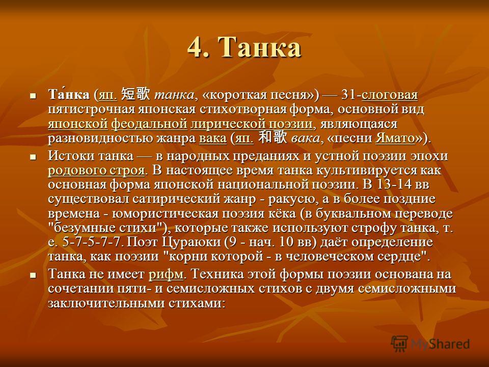 4. Танка Та́нка (яп. танка, «короткая песня») 31-слоговая пятистрочная японская стихотворная форма, основной вид японской феодальной лирической поэзии, являющаяся разновидностью жанра вака (яп. вака, «песни Ямато»). Та́нка (яп. танка, «короткая песня