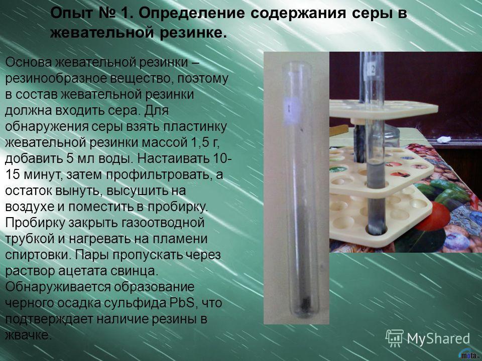 Опыт 1. Определение содержания серы в жевательной резинке. Основа жевательной резинки – резинообразное вещество, поэтому в состав жевательной резинки должна входить сера. Для обнаружения серы взять пластинку жевательной резинки массой 1,5 г, добавить