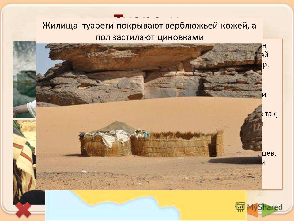 Туареги Важнейшие из берберийских племен Северной Африки. Они живут во всей полосе между Атласскими горами и р. Нигер. Всего около 300 тыс.человек. Туареги называют себя «Люди покрывала», потому что по традиции мужчины с 18 лет начинают носить покрыв