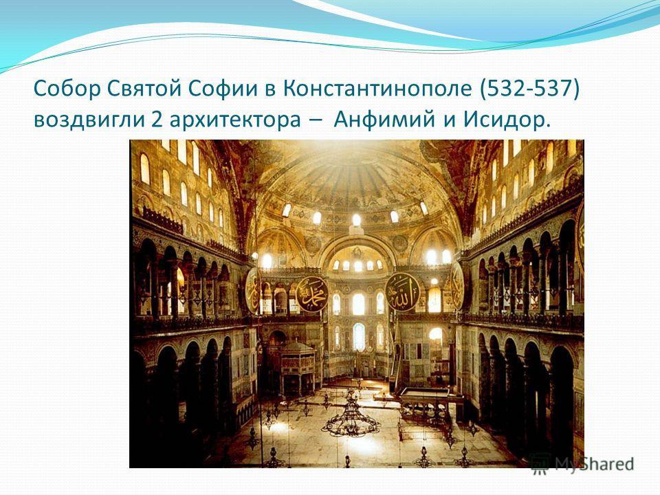 Собор Святой Софии в Константинополе (532-537) воздвигли 2 архитектора – Анфимий и Исидор.