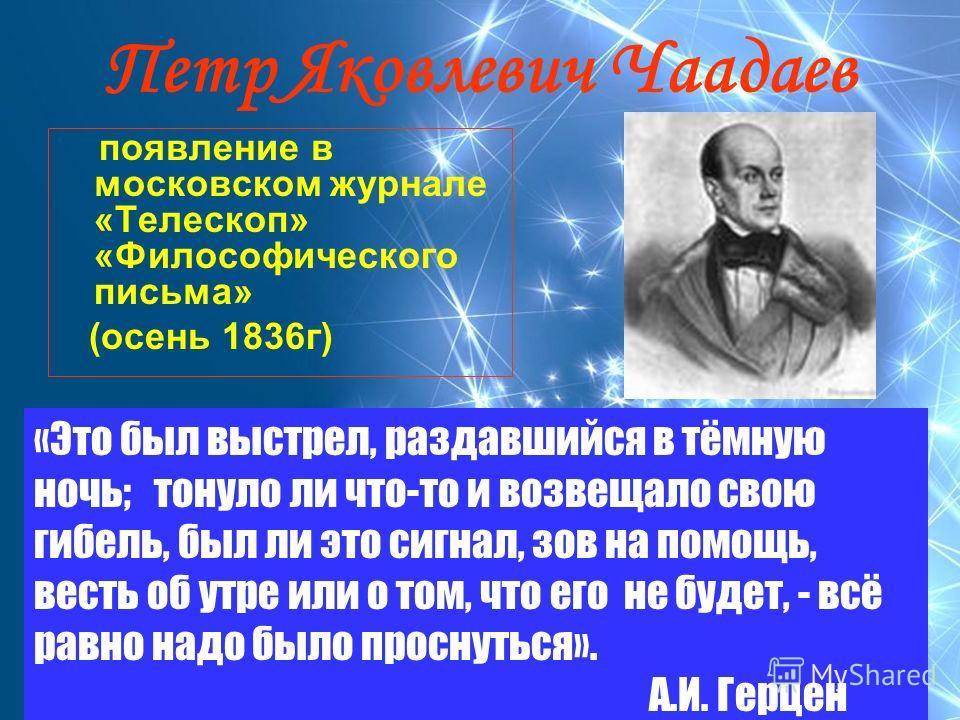 Петр Яковлевич Чаадаев появление в московском журнале «Телескоп» «Философического письма» (осень 1836г) «Это был выстрел, раздавшийся в тёмную ночь; тонуло ли что-то и возвещало свою гибель, был ли это сигнал, зов на помощь, весть об утре или о том,