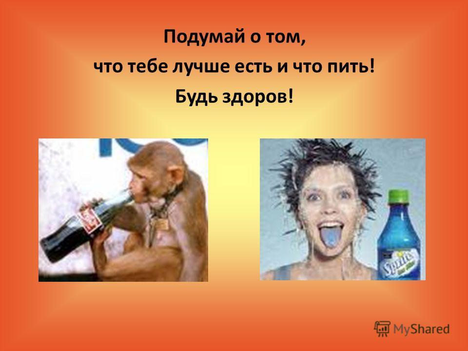 Подумай о том, что тебе лучше есть и что пить! Будь здоров!