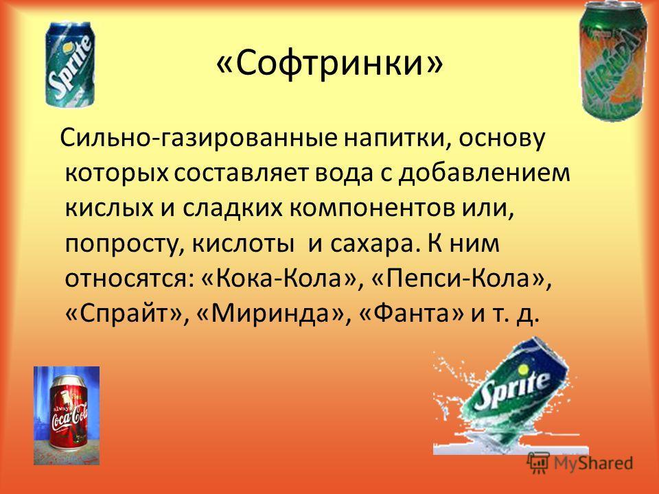 «Софтринки» Сильно-газированные напитки, основу которых составляет вода с добавлением кислых и сладких компонентов или, попросту, кислоты и сахара. К ним относятся: «Кока-Кола», «Пепси-Кола», «Спрайт», «Миринда», «Фанта» и т. д.