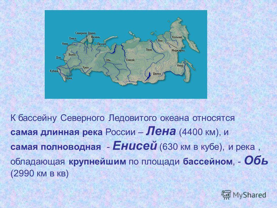 К бассейну Северного Ледовитого океана относятся самая длинная река России – Лена (4400 км), и самая полноводная - Енисей (630 км в кубе), и река, обладающая крупнейшим по площади бассейном, - Обь (2990 км в кв)