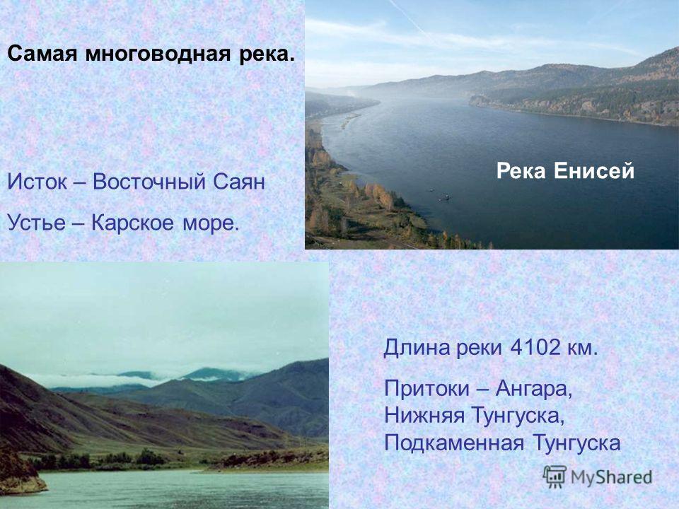 Река Енисей Исток – Восточный Саян Устье – Карское море. Длина реки 4102 км. Притоки – Ангара, Нижняя Тунгуска, Подкаменная Тунгуска Самая многоводная река.