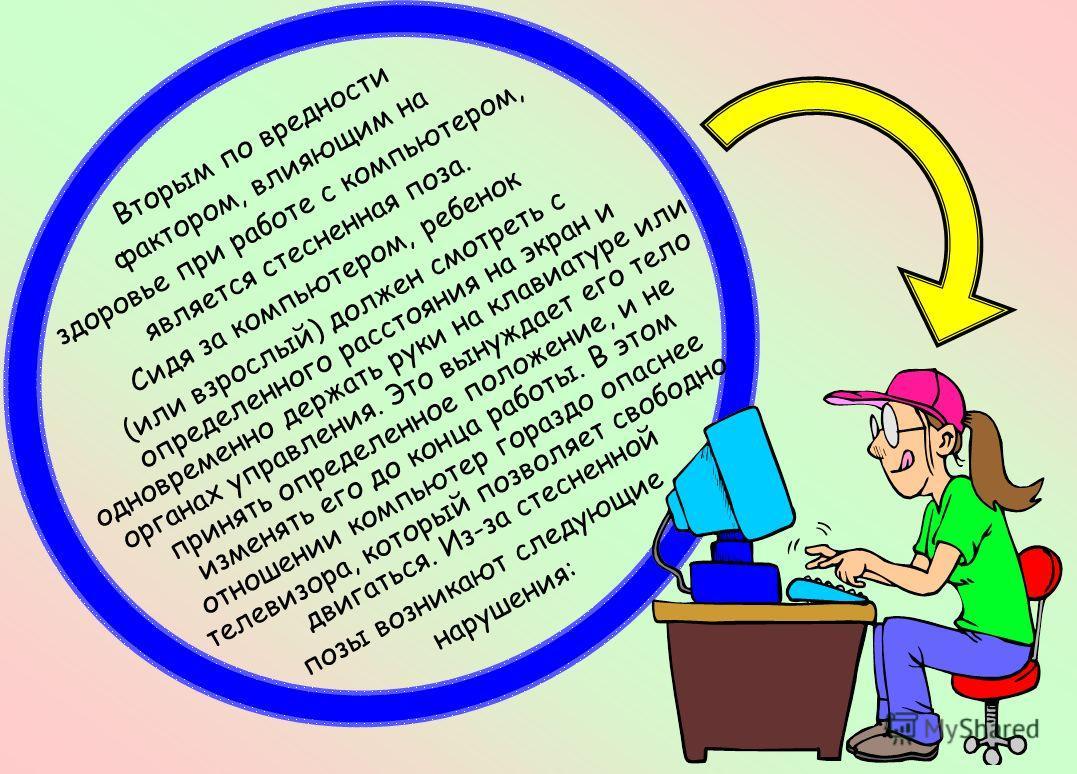 Вторым по вредности фактором, влияющим на здоровье при работе с компьютером, является стесненная поза. Сидя за компьютером, ребенок (или взрослый) должен смотреть с определенного расстояния на экран и одновременно держать руки на клавиатуре или орган
