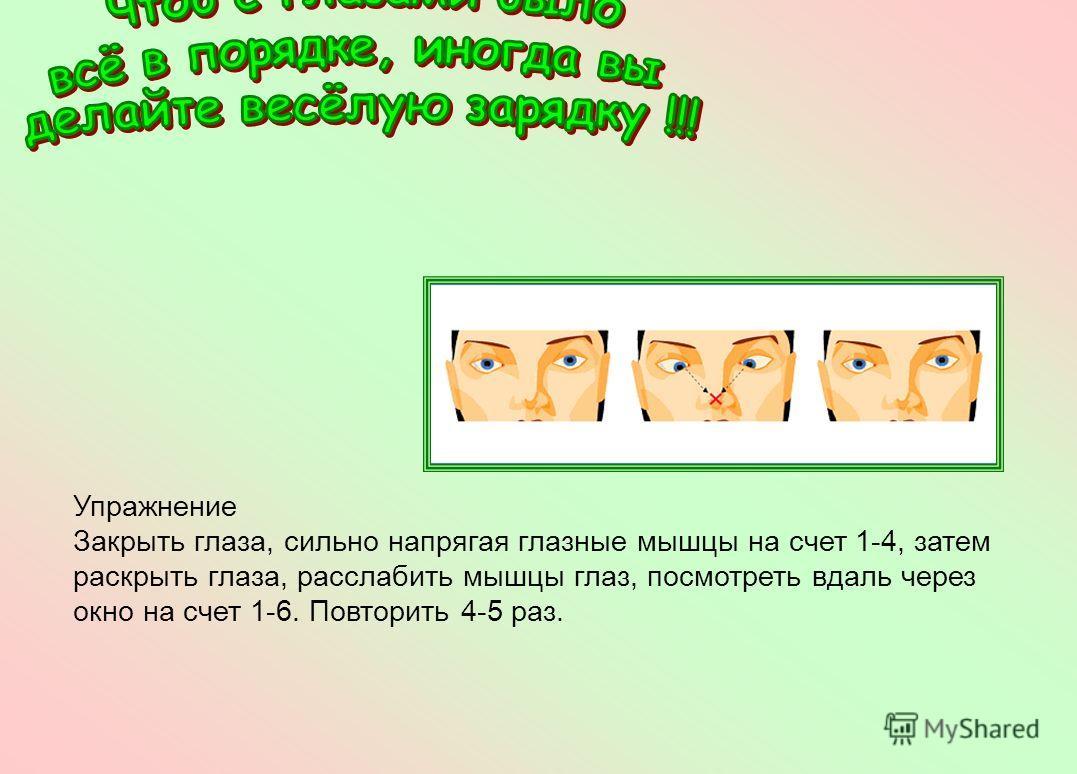 Упражнение Закрыть глаза, сильно напрягая глазные мышцы на счет 1-4, затем раскрыть глаза, расслабить мышцы глаз, посмотреть вдаль через окно на счет 1-6. Повторить 4-5 раз.