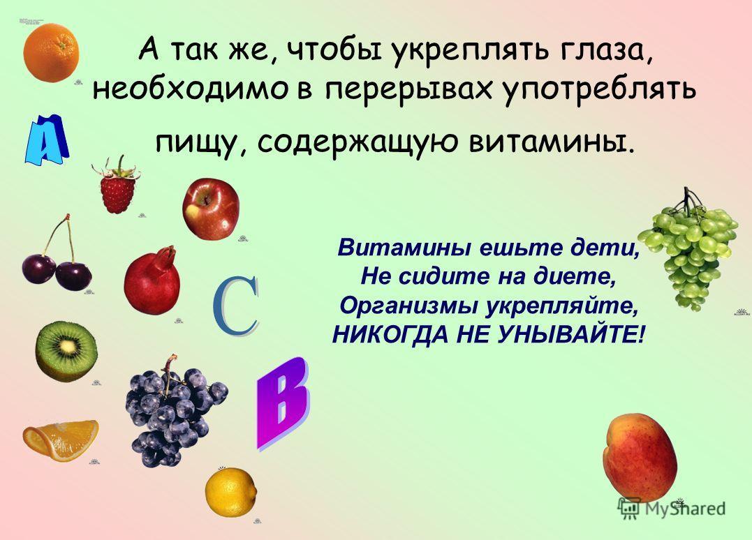 А так же, чтобы укреплять глаза, необходимо в перерывах употреблять пищу, содержащую витамины. Витамины ешьте дети, Не сидите на диете, Организмы укрепляйте, НИКОГДА НЕ УНЫВАЙТЕ!
