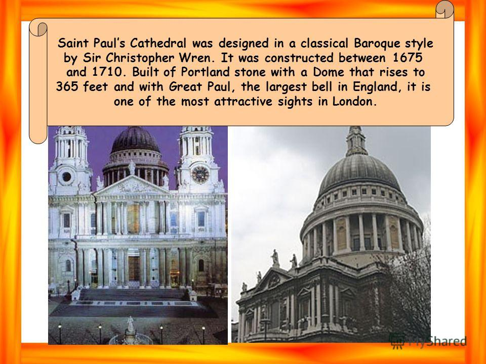 Saint Pauls Cathedral was designed in a classical Baroque style by Sir Christopher Wren. It was constructed between 1675 and 1710. Built of Portland stone with a Dome that rises to 365 feet and with Great Paul, the largest bell in England, it is one