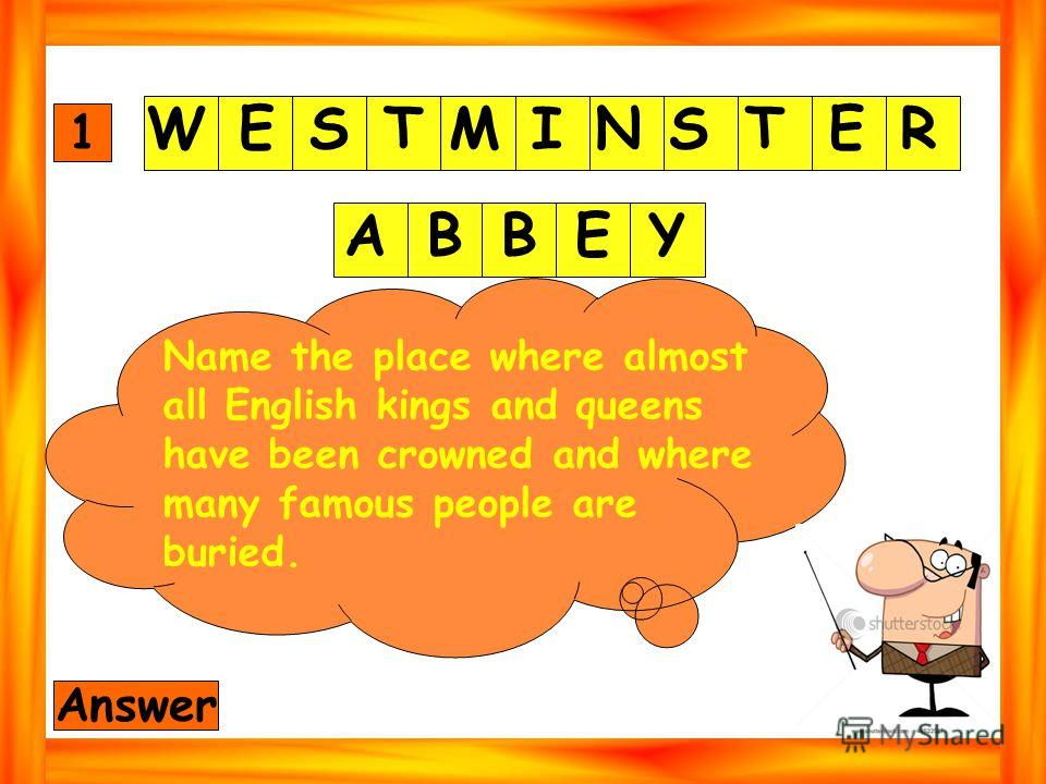 WESTMINSTER ABBEY 1 Answer Name the place where almost all English kings and queens have been crowned and where many famous people are buried.
