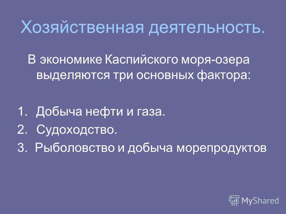 Хозяйственная деятельность. В экономике Каспийского моря-озера выделяются три основных фактора: 1.Добыча нефти и газа. 2.Судоходство. 3. Рыболовство и добыча морепродуктов