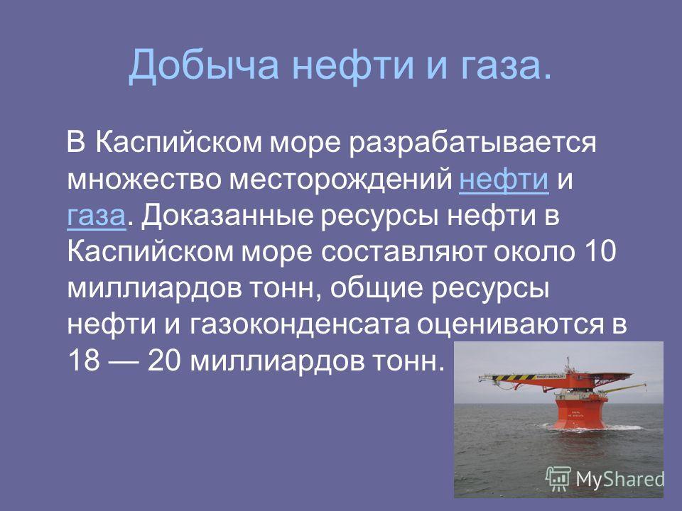 Добыча нефти и газа. В Каспийском море разрабатывается множество месторождений нефти и газа. Доказанные ресурсы нефти в Каспийском море составляют около 10 миллиардов тонн, общие ресурсы нефти и газоконденсата оцениваются в 18 20 миллиардов тонн.нефт