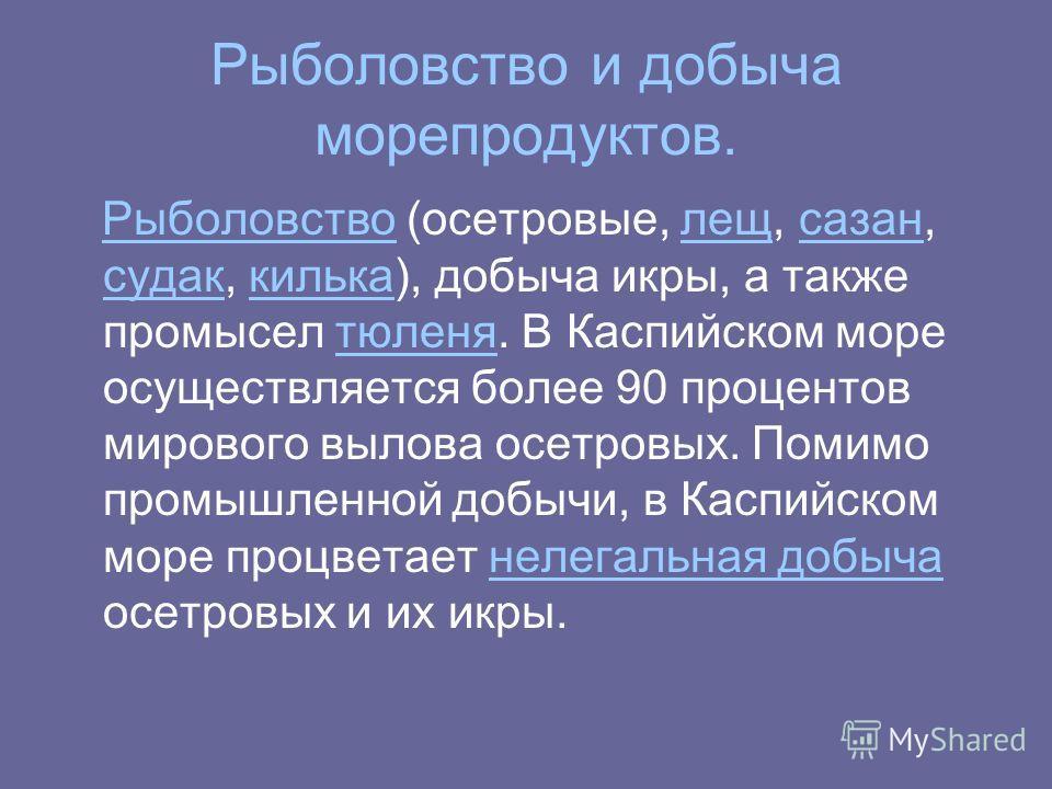 Рыболовство и добыча морепродуктов. Рыболовство (осетровые, лещ, сазан, судак, килька), добыча икры, а также промысел тюленя. В Каспийском море осуществляется более 90 процентов мирового вылова осетровых. Помимо промышленной добычи, в Каспийском море