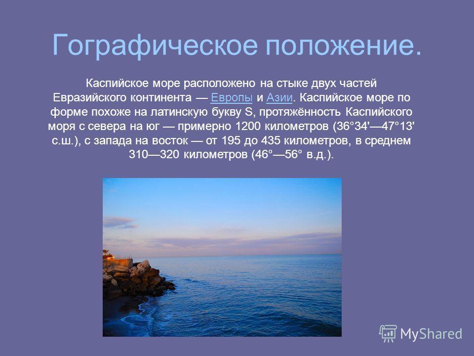 Гографическое положение. Каспийское море расположено на стыке двух частей Евразийского континента Европы и Азии. Каспийское море по форме похоже на латинскую букву S, протяжённость Каспийского моря с севера на юг примерно 1200 километров (36°34'47°13
