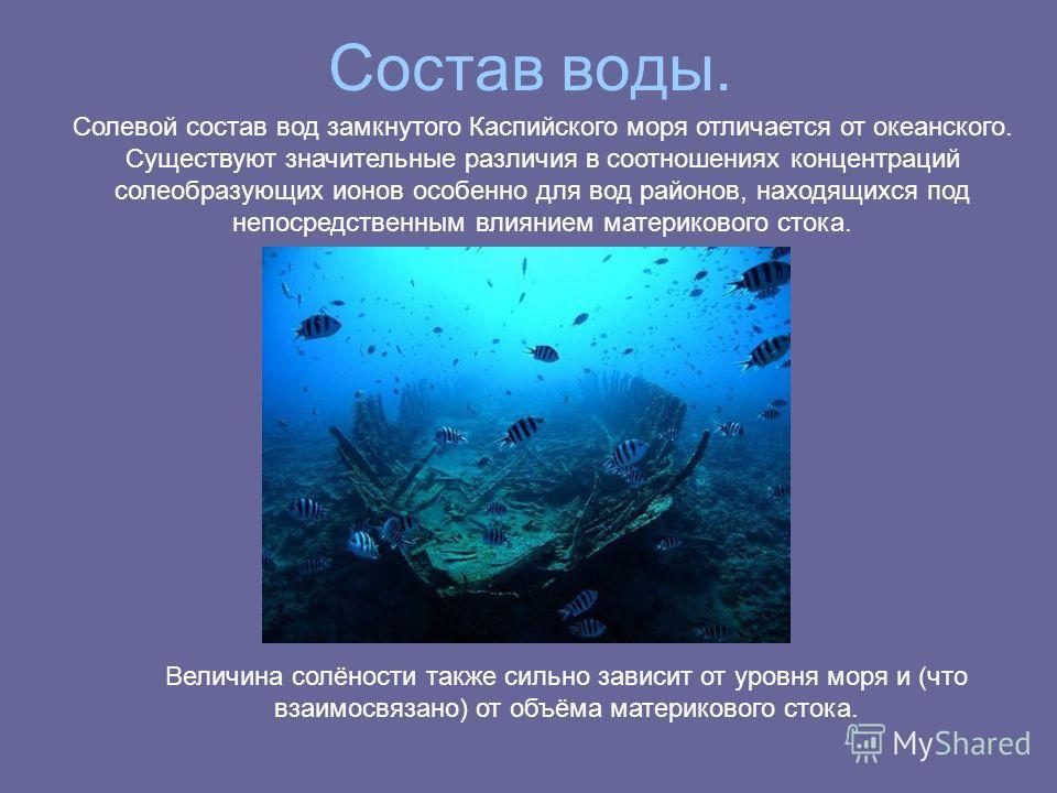 Состав воды. Солевой состав вод замкнутого Каспийского моря отличается от океанского. Существуют значительные различия в соотношениях концентраций солеобразующих ионов особенно для вод районов, находящихся под непосредственным влиянием материкового с