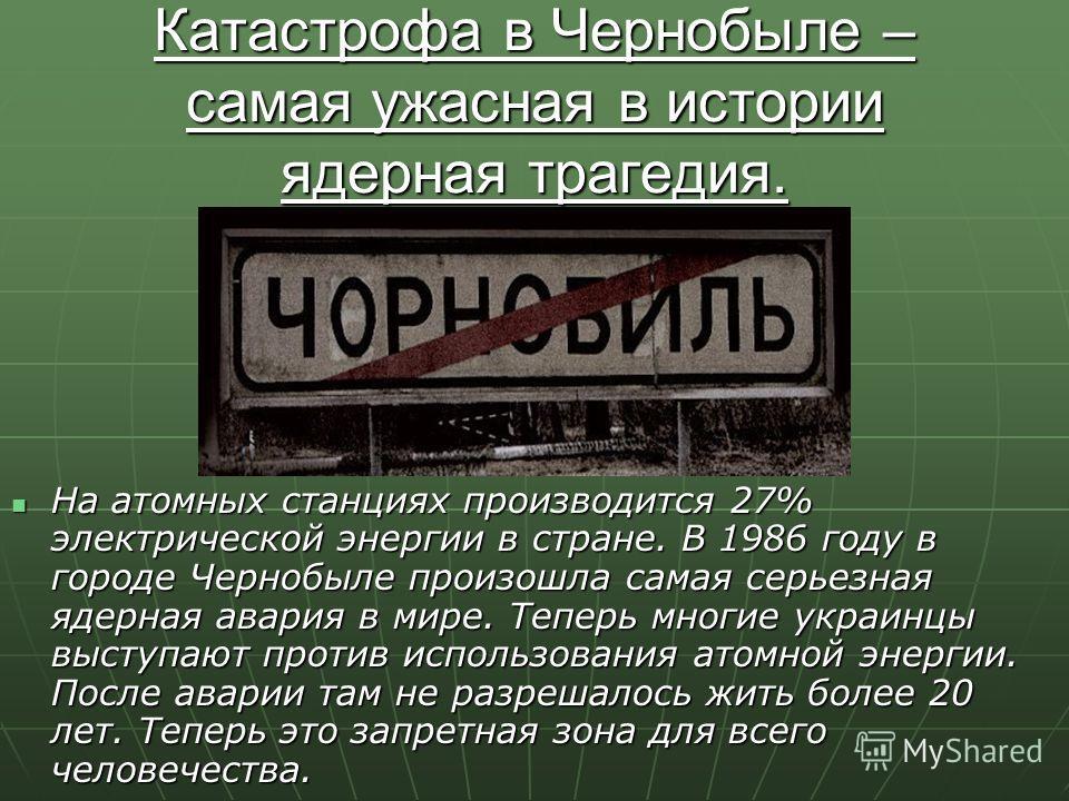 Катастрофа в Чернобыле – самая ужасная в истории ядерная трагедия. На атомных станциях производится 27% электрической энергии в стране. В 1986 году в городе Чернобыле произошла самая серьезная ядерная авария в мире. Теперь многие украинцы выступают п