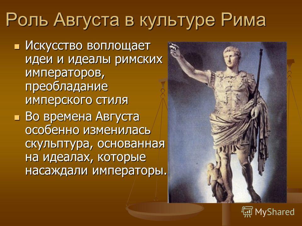 Роль Августа в культуре Рима Искусство воплощает идеи и идеалы римских императоров, преобладание имперского стиля Искусство воплощает идеи и идеалы римских императоров, преобладание имперского стиля Во времена Августа особенно изменилась скульптура,