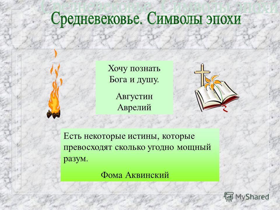 Есть некоторые истины, которые превосходят сколько угодно мощный разум. Фома Аквинский Хочу познать Бога и душу. Августин Аврелий