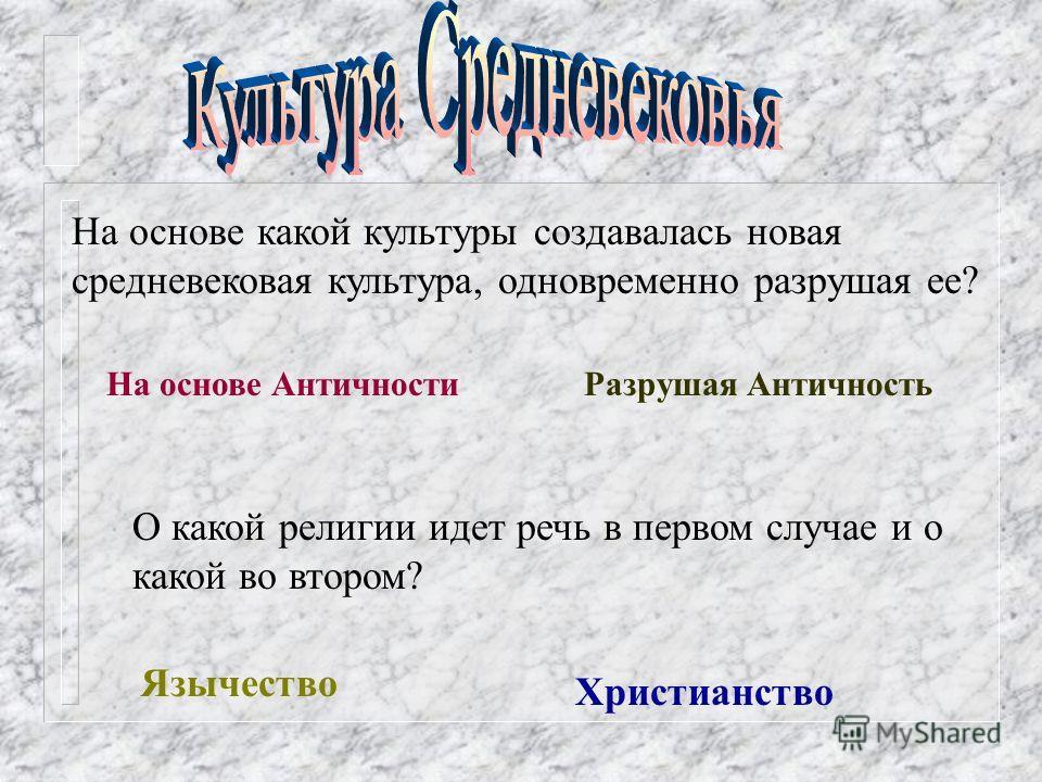 На основе какой культуры создавалась новая средневековая культура, одновременно разрушая ее? На основе АнтичностиРазрушая Античность Язычество Христианство О какой религии идет речь в первом случае и о какой во втором?