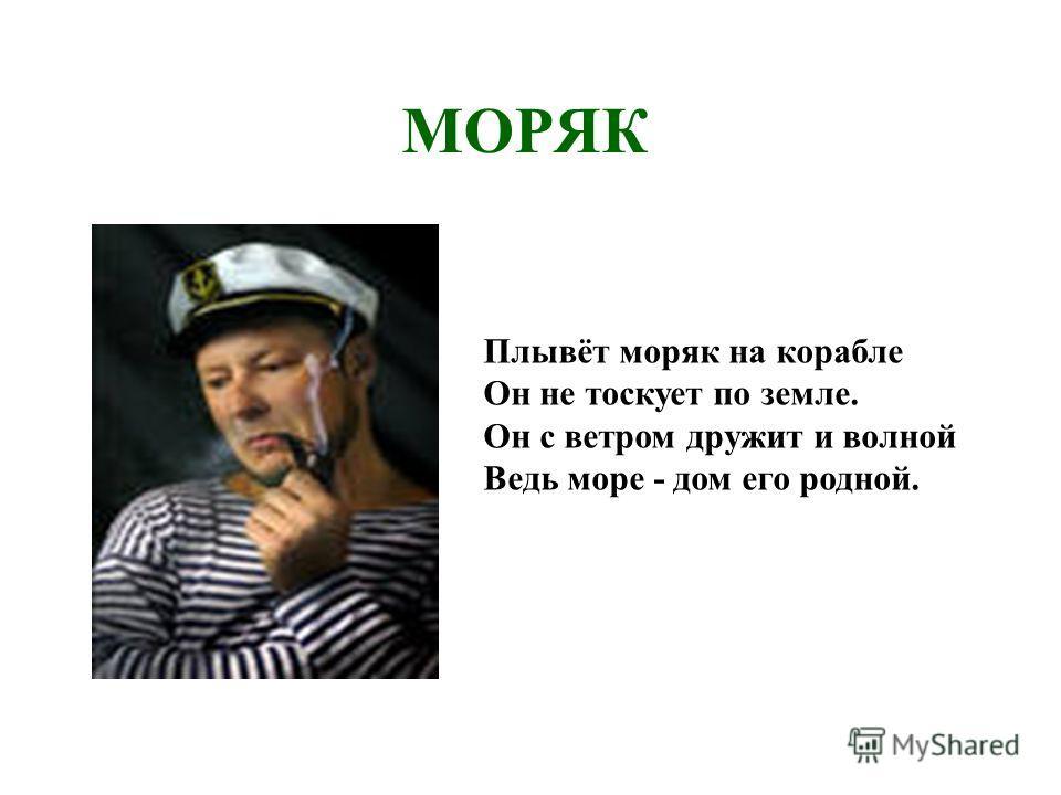 МОРЯК Плывёт моряк на корабле Он не тоскует по земле. Он с ветром дружит и волной Ведь море - дом его родной.