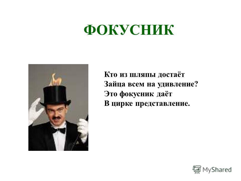 ФОКУСНИК Кто из шляпы достаёт Зайца всем на удивление? Это фокусник даёт В цирке представление.