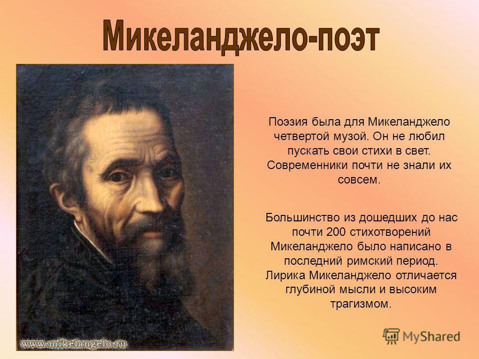 Поэзия была для Микеланджело четвертой музой. Он не любил пускать свои стихи в свет. Современники почти не знали их совсем. Большинство из дошедших до нас почти 200 стихотворений Микеланджело было написано в последний римский период. Лирика Микеландж