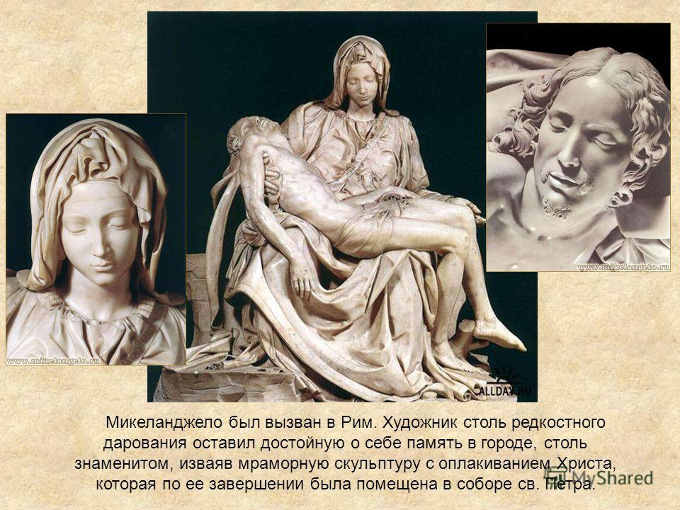 Микеланджело был вызван в Рим. Художник столь редкостного дарования оставил достойную о себе память в городе, столь знаменитом, изваяв мраморную скульптуру с оплакиванием Христа, которая по ее завершении была помещена в соборе св. Петра.
