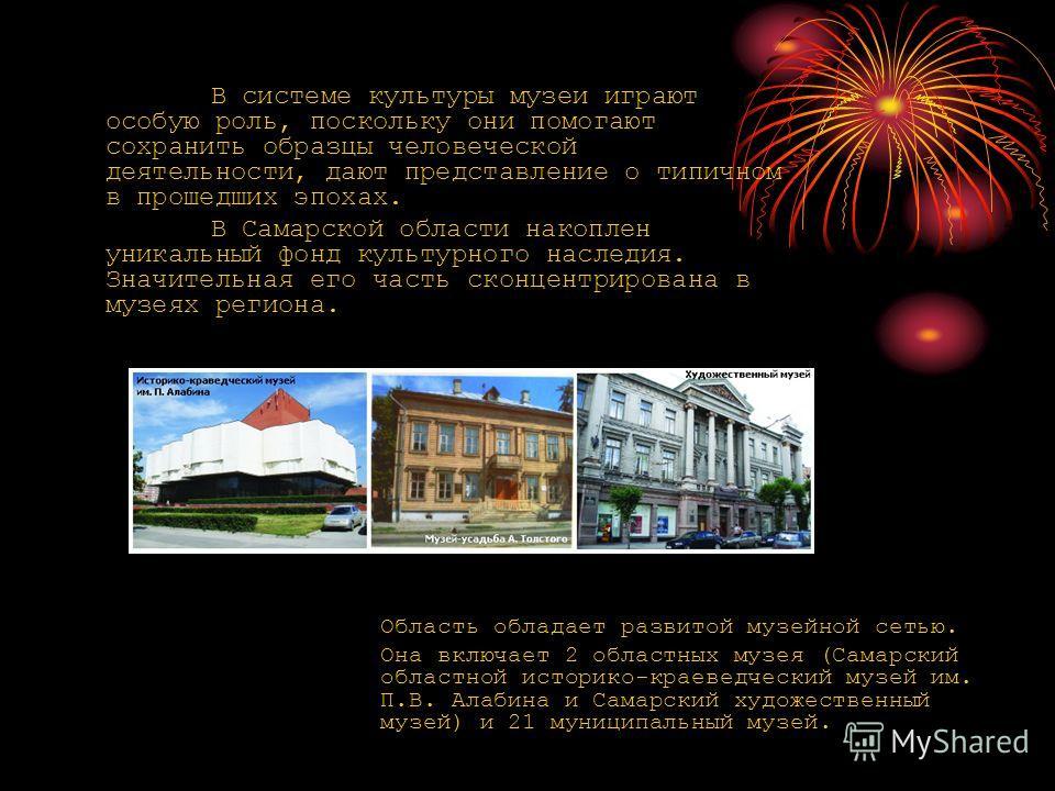 Область обладает развитой музейной сетью. Она включает 2 областных музея (Самарский областной историко-краеведческий музей им. П.В. Алабина и Самарский художественный музей) и 21 муниципальный музей. В системе культуры музеи играют особую роль, поско